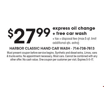 $27.99 express oil change + free car wash + tax + disposal fee (max 5 qt. limit. Additional qts. extra). Must present coupon before service begins. Synthetic and diesel extra. Limos, vans & trucks extra. No appointment necessary. Most cars. Cannot be combined with any other offer. No cash value. One coupon per customer per visit. Expires 5-5-17.