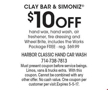 Clay Bar & Simoniz $10 OFF hand wax, hand wash, air freshener, tire dressing and Wheel Brite, includes the Works Package FREE - reg. $69.99. Must present coupon before service beings. Limos, vans & trucks extra.With this coupon. Cannot be combined with any other offer. No cash value. One coupon per customer per visit.Expires 5-5-17.