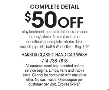 Complete Detail $50 OFF clay treatment, complete interior shampoo, interior/exterior Armorall or leather conditioning, complete exterior detail including polish, buff & Wheel Brite - Reg. $195. All coupons must be presented before service begins. Limos, vans and trucks extra. Cannot be combined with any other offer. No cash value. One coupon per customer per visit. Expires 5-5-17.