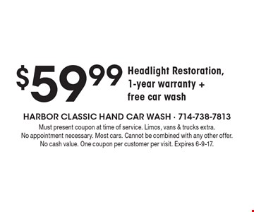 $59.99 Headlight Restoration, 1-year warranty + free car wash. Must present coupon at time of service. Limos, vans & trucks extra. No appointment necessary. Most cars. Cannot be combined with any other offer. No cash value. One coupon per customer per visit. Expires 6-9-17.