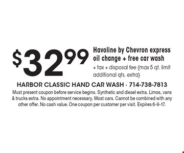 $32.99 Havoline by Chevron express oil change + free car wash + tax + disposal fee (max 5 qt. limit., additional qts. extra). Must present coupon before service begins. Synthetic and diesel extra. Limos, vans & trucks extra. No appointment necessary. Most cars. Cannot be combined with any other offer. No cash value. One coupon per customer per visit. Expires 6-9-17.