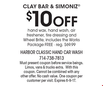 Clay Bar & Simoniz - $10 Off hand wax, hand wash, air freshener, tire dressing and Wheel Brite, includes the Works Package Free. Reg. $69.99. Must present coupon before service beings. Limos, vans & trucks extra.With this coupon. Cannot be combined with any other offer. No cash value. One coupon per customer per visit. Expires 6-9-17.