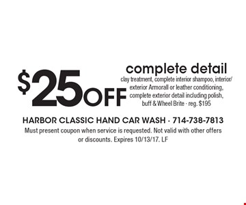 $25 Off complete detail clay treatment, complete interior shampoo, interior/exterior Armorall or leather conditioning, complete exterior detail including polish, buff & Wheel Brite - reg. $195. Must present coupon when service is requested. Not valid with other offers or discounts. Expires 10/13/17. LF