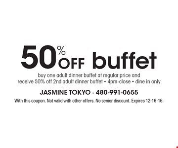 50% Off buffet. Buy one adult dinner buffet at regular price andreceive 50% off 2nd adult dinner buffet - 4pm-close - dine in only. With this coupon. Not valid with other offers. No senior discount. Expires 12-16-16.
