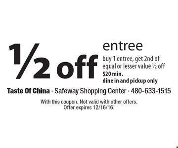 1/2 Off Entree. Buy 1 entree, get 2nd of equal or lesser value 1/2 off. $20 min. Dine in and pickup only. With this coupon. Not valid with other offers. Offer expires 12/16/16.