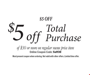 $5 Off $5 off Total Purchase of $30 or more on regular menu price item. Online Coupon Code: 5off30. Must present coupon when ordering. Not valid with other offers. Limited time offer.