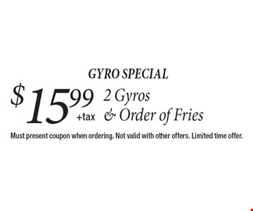 Gyro special. 2 Gyros & Order of Fries $15.99 +tax. Must present coupon when ordering. Not valid with other offers. Limited time offer.