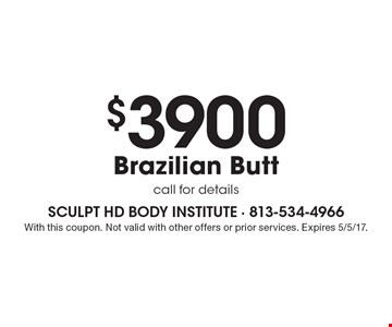 $3900 Brazilian butt call for details. With this coupon. Not valid with other offers or prior services. Expires 5/5/17.