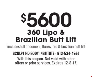 $5600 360 Lipo & Brazilian Butt Lift. Includes full abdomen , flanks, bra & brazilian butt lift. With this coupon. Not valid with other offers or prior services. Expires 12-8-17.