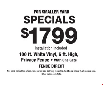 FOR SMALLER YARD SPECIALS $1799 100 ft. White Vinyl, 6 ft. High, Privacy Fence - With One Gate installation included. Not valid with other offers. Tax, permit and delivery fee extra. Additional linear ft. at regular rate. Offer expires 3/31/17.