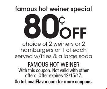 Famous Hot Weiner Special! 80¢ off choice of 2 weiners or 2 hamburgers or 1 of each. Served w/fries & a large soda. With this coupon. Not valid with other offers. Offer expires 12/15/17. Go to LocalFlavor.com for more coupons.