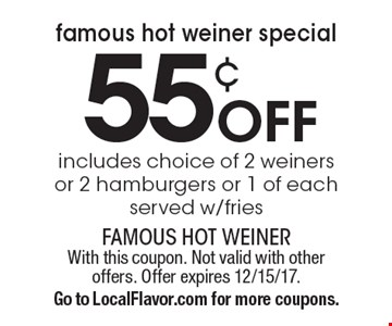 Famous Hot Weiner Special! 55¢ off includes choice of 2 weiners or 2 hamburgers or 1 of each. Served w/fries. With this coupon. Not valid with other offers. Offer expires 12/15/17. Go to LocalFlavor.com for more coupons.