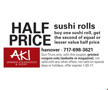 HALF PRICE sushi rolls buy one sushi roll, get the second of equal or lesser value half price. Sun-Thurs only. with this coupon. printed coupon only (website or magazine). not valid with any other offers. not valid on special days or holidays. offer expires 1-20-17.