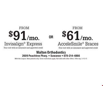 From $91/mo. Invisalign Express (your cost with no insurance and approved credit) OR From $61/mo. AcceleSmile Braces (your cost with no insurance and approved credit). With this coupon. New patients only. Some restrictions apply. Not valid with other offers. Offer exp. 5-15-17.