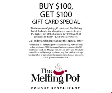 Free $100 in gift cards 'Tis the season of giving gift cards, and The Melting Pot of Rochester is making it even sweeter to give the tastiest gift of the holidays! Buy $100 worth of gift cards and get 4 - $25 Bonus Certificates.Call today and inquire about this special offer!. *Offer valid at The Melting Pot of Rochester only. Not valid with online purchases. $100 Bonus certificates are presented in $25 increments valid: Jan-Mar, Apr-Jun, Jul-Sep, & Oct-Dec 2017. Valid toward food and beverage purchases only. Not valid on holidays, New Year's Eve or Valentine's Day special menu. Cannot be used for tax or gratuity. No cash value.