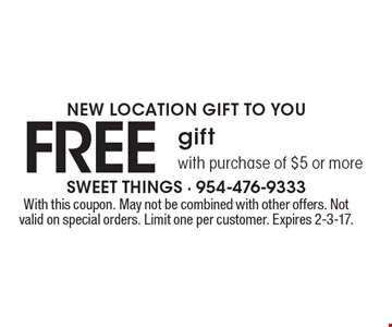 NEW LOCATION GIFT TO YOU FREE gift with purchase of $5 or more. With this coupon. May not be combined with other offers. Not valid on special orders. Limit one per customer. Expires 2-3-17.