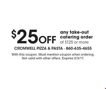 $25 Off any take-out catering order of $125 or more. With this coupon. Must mention coupon when ordering. Not valid with other offers. Expires 2/3/17.