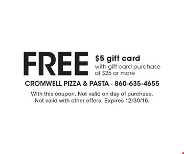 Free $5 gift card with gift card purchase of $25 or more. With this coupon. Not valid on day of purchase. Not valid with other offers. Expires 12/30/16.