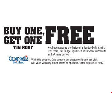 buy one, get one free tin roof Hot Fudge Around the Inside of a Sundae Dish, Vanilla Ice Cream, Hot Fudge, Sprinkled With Spanish Peanuts and a Cherry on Top. With this coupon. One coupon per customer/group per visit. Not valid with any other offers or specials. Offer expires 3/10/17.
