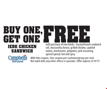 Buy One, Get One Free Jerk Chicken Sandwich with purchase of two drinks. Toasted french sandwich roll, mozzarella cheese, grilled chicken, sauteed onions, mushrooms, jalapenos, jerk seasoning, special spread, hot and spicy. With this coupon. One coupon per customer/group per visit. Not valid with any other offers or specials. Offer expires 3/10/17.