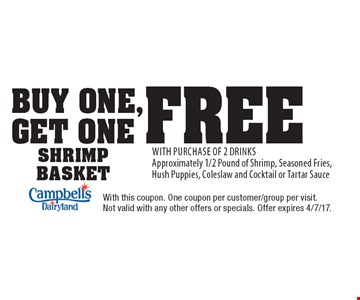 Buy One, Get One Free Shrimp Basket With Purchase Of 2 Drinks. Approximately 1/2 Pound of Shrimp, Seasoned Fries, Hush Puppies, Coleslaw and Cocktail or Tartar Sauce. With this coupon. One coupon per customer/group per visit. Not valid with any other offers or specials. Offer expires 4/7/17.