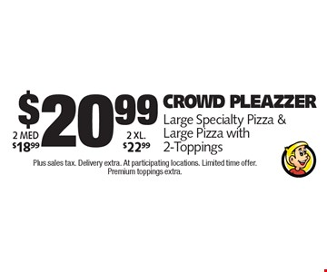 $20.99 Crowd Pleazzer.Large Specialty Pizza & Large Pizza with 2-Toppings. Plus sales tax. Delivery extra. At participating locations. Limited time offer. Premium toppings extra.
