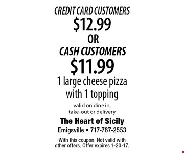 Credit Card Customers $12.99 OR CASH CUSTOMERS $11.99 1 large cheese pizza with 1 topping, valid on dine in, take-out or delivery. With this coupon. Not valid with other offers. Offer expires 1-20-17.