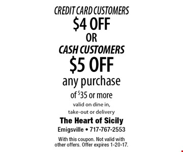Credit Card Customers $4 OFF OR CASH CUSTOMERS $5 OFF any purchase of $35 or more valid on dine in, take-out or delivery. With this coupon. Not valid with other offers. Offer expires 1-20-17.