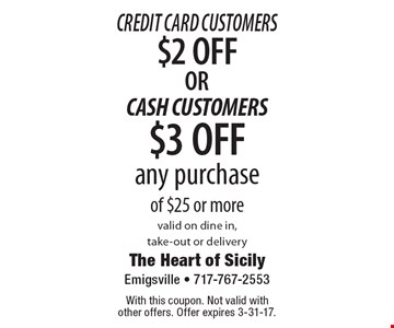 Credit Card Customers $2 OFFOR CASH CUSTOMERS $3 OFF any purchase of $25 or more valid on dine in, take-out or delivery. With this coupon. Not valid with other offers. Offer expires 3-31-17.