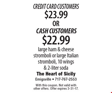 Credit Card Customers $23.99OR CASH CUSTOMERS $22.99 large ham & cheese stromboli or large Italian stromboli, 10 wings & 2-liter soda. With this coupon. Not valid with other offers. Offer expires 3-31-17.