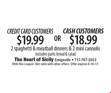 Credit Card Customers $19.99 2 spaghetti & meatball dinners & 2 mini cannolis includes garlic bread & salad. With this coupon. Not valid with other offers. Offer expires 6-16-17.