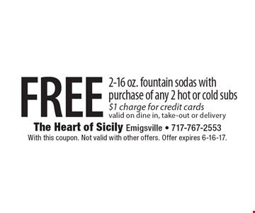 FREE 2-16 oz. fountain sodas with purchase of any 2 hot or cold subs, $1 charge for credit cards valid on dine in, take-out or delivery. With this coupon. Not valid with other offers. Offer expires 6-16-17.