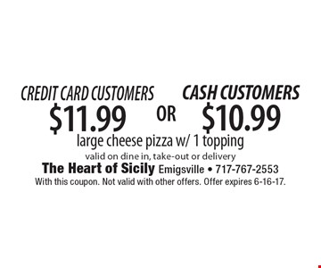 Credit Card Customers $11.99 large cheese pizza w/ 1 topping valid on dine in, take-out or delivery. With this coupon. Not valid with other offers. Offer expires 6-16-17.
