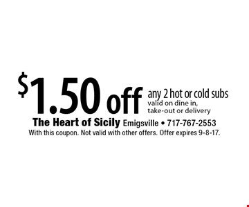 $1.50 off any 2 hot or cold subs valid on dine in, take-out or delivery. With this coupon. Not valid with other offers. Offer expires 9-8-17.