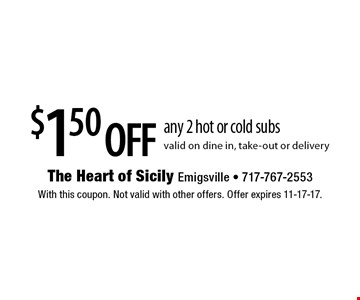 $1.50 off any 2 hot or cold subs. Valid on dine in, take-out or delivery. With this coupon. Not valid with other offers. Offer expires 11-17-17.