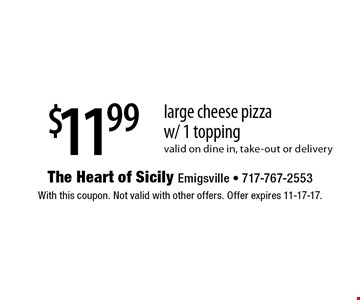 $11.99 large cheese pizza w/ 1 topping Valid on dine in, take-out or delivery. With this coupon. Not valid with other offers. Offer expires 11-17-17.