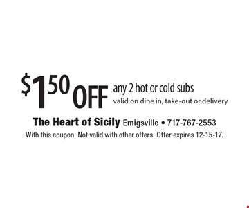 $1.50 off any 2 hot or cold subs valid on dine in, take-out or delivery. With this coupon. Not valid with other offers. Offer expires 12-15-17.