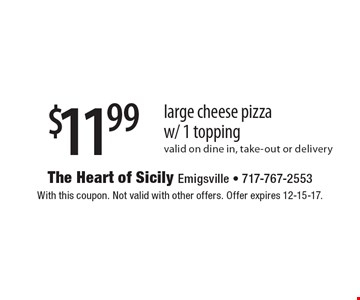 $11.99 large cheese pizza w/ 1 topping valid on dine in, take-out or delivery. With this coupon. Not valid with other offers. Offer expires 12-15-17.