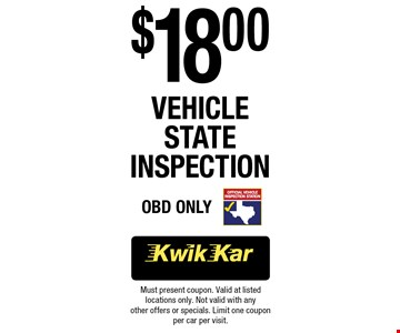 $18.00 VehicleState Inspection OBD Only. Must present coupon. Valid at listed locations only. Not valid with any other offers or specials. Limit one coupon per car per visit.