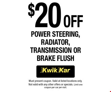 $20 Off Power Steering, Radiator, Transmission or Brake Flush. Must present coupon. Valid at listed locations only. Not valid with any other offers or specials. Limit one coupon per car per visit.
