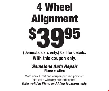 4 Wheel Alignment $39.95 (Domestic cars only.) Call for details. With this coupon only. Most cars. Limit one coupon per car, per visit. Not valid with any other discount. Offer valid at Plano and Allen locations only.