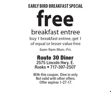 Early bird breakfast special. Free breakfast entree. Buy 1 breakfast entree, get 1 of equal or lesser value free. 6am-9am Mon.-Fri. With this coupon. Dine in only. Not valid with other offers. Offer expires 1-27-17.