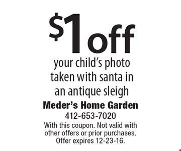 $1 off your child's photo taken with santa in an antique sleigh. With this coupon. Not valid with other offers or prior purchases. Offer expires 12-23-16.