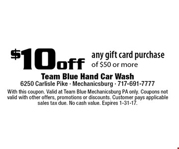 $10 off any gift card purchase of $50 or more. With this coupon. Valid at Team Blue Mechanicsburg PA only. Coupons not valid with other offers, promotions or discounts. Customer pays applicable sales tax due. No cash value. Expires 1-31-17.