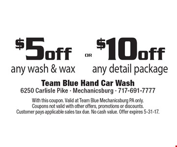 $5off any wash & wax OR $10off any detail package. With this coupon. Valid at Team Blue Mechanicsburg PA only. Coupons not valid with other offers, promotions or discounts. Customer pays applicable sales tax due. No cash value. Offer expires 5-31-17.
