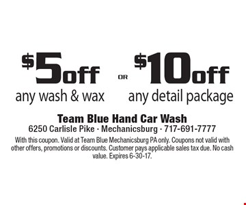 $5off any wash & wax OR $10 off any detail package. With this coupon. Valid at Team Blue Mechanicsburg PA only. Coupons not valid with other offers, promotions or discounts. Customer pays applicable sales tax due. No cash value. Expires 6-30-17.