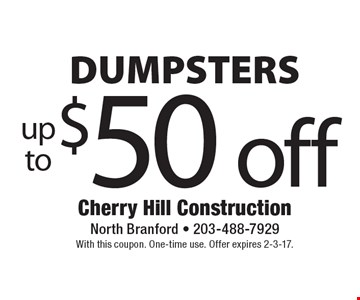 Up to $50 off dumpsters. With this coupon. One-time use. Offer expires 2-3-17.