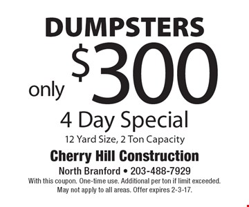 Dumpsters 4 day special only $300. 12 Yard Size, 2 Ton Capacity. With this coupon. One-time use. Additional per ton if limit exceeded.May not apply to all areas. Offer expires 2-3-17.