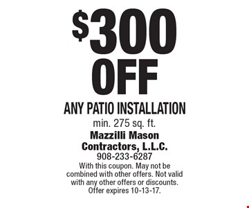 $300 Off Any patio installation, min. 275 sq. ft. With this coupon. May not be combined with other offers. Not valid with any other offers or discounts. Offer expires 10-13-17.
