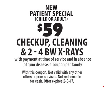 new patient special (child or adult) $59 checkup, cleaning & 2 - 4 BW X-Rays with payment at time of service and in absence of gum disease. 1 coupon per family. With this coupon. Not valid with any other offers or prior services. Not redeemable for cash. Offer expires 2-3-17.